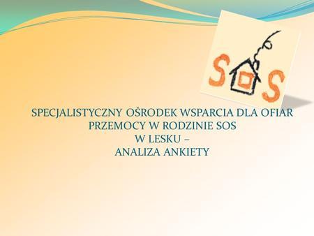 SPECJALISTYCZNY OŚRODEK WSPARCIA DLA OFIAR PRZEMOCY W RODZINIE SOS W LESKU – ANALIZA ANKIETY.
