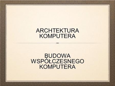 ARCHTEKTURA KOMPUTERA BUDOWA WSPÓŁCZESNEGO KOMPUTERA.