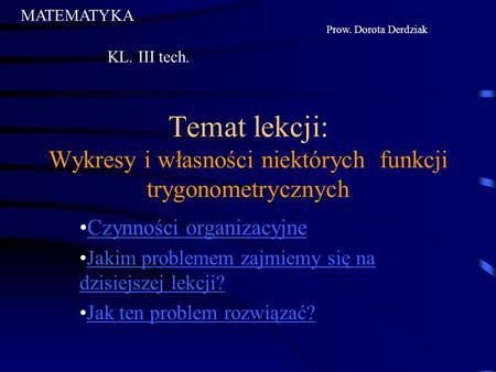 Temat lekcji: Wykresy i własności niektórych funkcji trygonometrycznych Czynności organizacyjne Jakim problemem zajmiemy się na dzisiejszej lekcji?Jakim.