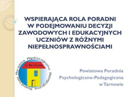 WSPIERAJĄCA ROLA PORADNI W PODEJMOWANIU DECYZJI ZAWODOWYCH I EDUKACYJNYCH UCZNIÓW Z RÓŻNYMI NIEPEŁNOSPRAWNOŚCIAMI Powiatowa Poradnia Psychologiczno-Pedagogiczna.
