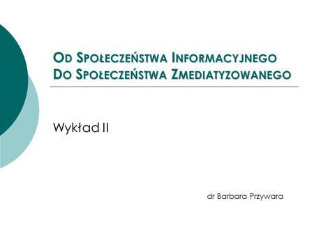 O D S POŁECZEŃSTWA I NFORMACYJNEGO D O S POŁECZEŃSTWA Z MEDIATYZOWANEGO Wykład II dr Barbara Przywara.