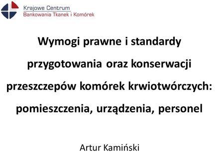 Wymogi prawne i standardy przygotowania oraz konserwacji przeszczepów komórek krwiotwórczych: pomieszczenia, urządzenia, personel Artur Kamiński.