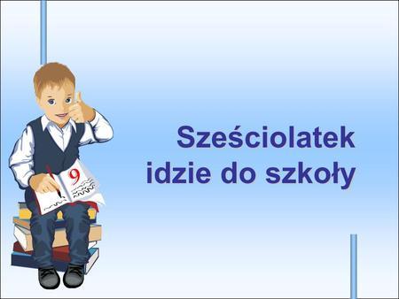 Sześciolatek idzie do szkoły. Dzieci 6-letnie obowiązkowo pójdą do szkoły 1 września 2012 roku.