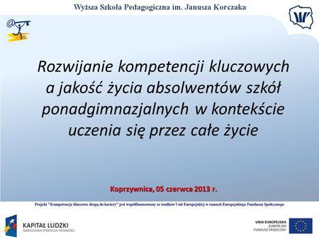 Rozwijanie kompetencji kluczowych a jakość życia absolwentów szkół ponadgimnazjalnych w kontekście uczenia się przez całe życie Koprzywnica, 05 czerwca.