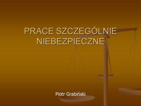 PRACE SZCZEGÓLNIE NIEBEZPIECZNE Piotr Grabiński. Prace szczególnie niebezpieczne Przez prace szczególnie niebezpieczne rozumie się prace, określone w.