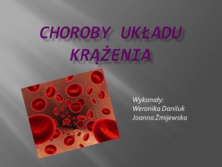 Wykonały: Weronika Daniluk Joanna Żmijewska. Choroby układu krążenia - schorzenia dotyczące narządów i tkanek wchodzących w skład układu krążenia, a w.