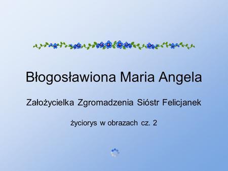 Błogosławiona Maria Angela Założycielka Zgromadzenia Sióstr Felicjanek życiorys w obrazach cz. 2.