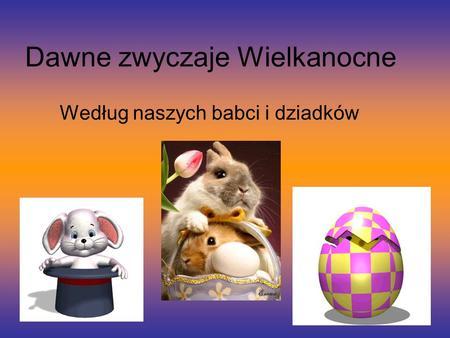 Dawne zwyczaje Wielkanocne Według naszych babci i dziadków.