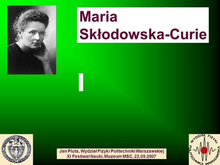 Maria Skłodowska-Curie Jan Pluta, Wydział Fizyki Politechniki Warszawskiej XI Festiwal Nauki, Muzeum MSC, 22.09.2007.