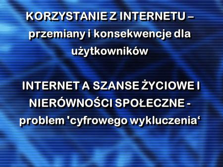 KORZYSTANIE Z INTERNETU – przemiany i konsekwencje dla u ż ytkowników INTERNET A SZANSE Ż YCIOWE I NIERÓWNO Ś CI SPO Ł ECZNE - problem 'cyfrowego wykluczenia.