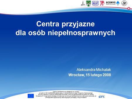 Centra przyjazne dla osób niepełnosprawnych Aleksandra Michalak Wrocław, 15 lutego 2008.