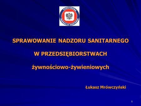 1 SPRAWOWANIE NADZORU SANITARNEGO W PRZEDSIĘBIORSTWACH żywnościowo-żywieniowych Łukasz Mrówczyński.