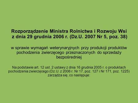 Rozporządzenie Ministra Rolnictwa i Rozwoju Wsi z dnia 29 grudnia 2006 r. (Dz.U. 2007 Nr 5, poz. 38) w sprawie wymagań weterynaryjnych przy produkcji produktów.