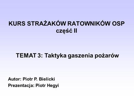 KURS STRAŻAKÓW RATOWNIKÓW OSP część II TEMAT 3: Taktyka gaszenia pożarów Autor: Piotr P. Bielicki Prezentacja: Piotr Hegyi.