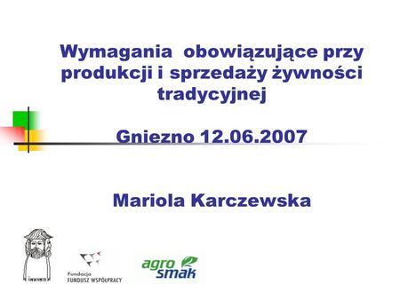 Wymagania obowiązujące przy produkcji i sprzedaży żywności tradycyjnej Gniezno 12.06.2007 Mariola Karczewska.