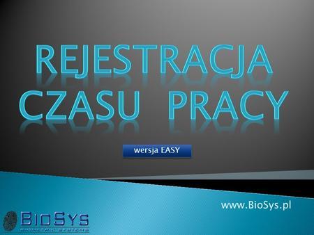 Www.BioSys.pl wersja EASY. Projektujemy i wdrażamy: Systemy Kontroli Dostępu Systemy Rejestracji / Ewidencji Czasu Pracy Systemy rozliczania zadaniowego.