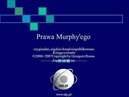 Oryginalne, nigdzie dotąd niepublikowane Księga czwarta ©2006÷2007Copyright by Grzegorz Rossa. Zapraszamy na: Prawa Murphy'ego www.ulp.pl/