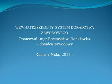 WEWNĄTRZSZKOLNY SYSTEM DORADZTWA ZAWODOWEGO Opracował: mgr Przemysław Ronkiewicz – doradca zawodowy Ruciane-Nida, 2013 r.