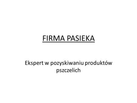 FIRMA PASIEKA Ekspert w pozyskiwaniu produktów pszczelich.