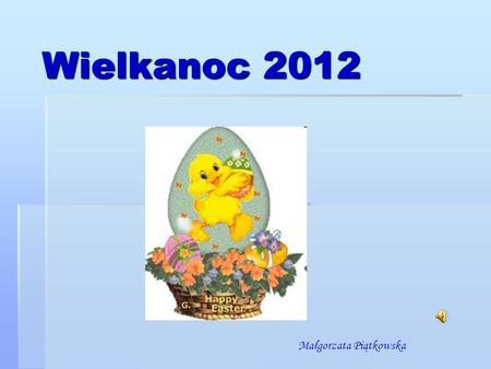 Wielkanoc 2012 Małgorzata Piątkowska. Wielkanoc (Pascha) – to jedno z najważniejszych świąt chrześcijańskich upamiętniających śmierć i zmartwychwstanie.
