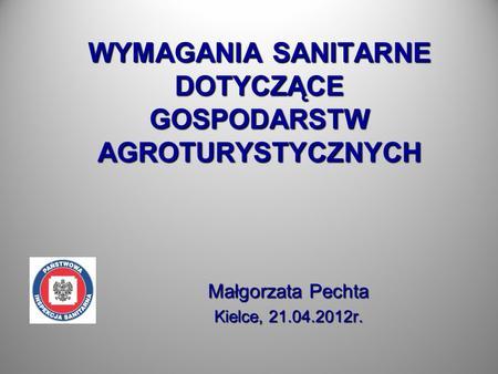 WYMAGANIA SANITARNE DOTYCZĄCE GOSPODARSTW AGROTURYSTYCZNYCH Małgorzata Pechta Kielce, 21.04.2012r.