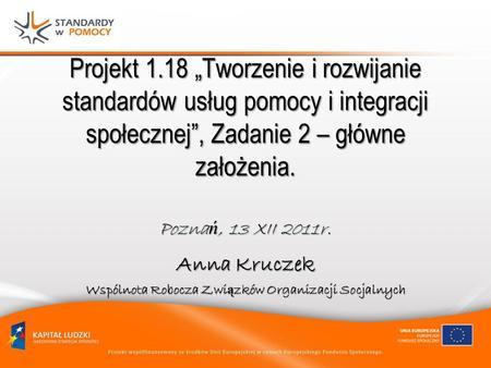 Projekt 1.18 Tworzenie i rozwijanie standardów usług pomocy i integracji społecznej, Zadanie 2 – główne założenia. Pozna ń, 13 XII 2011r. Anna Kruczek.