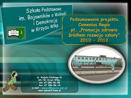 Podsumowanie projektu Comenius Regio pt. Promocja zdrowia źródłem rozwoju szkoły 2010 - 2012 ul. Wojska Polskiego 31 64-761 Krzyż Wlkp. tel: 67 256-40-35.