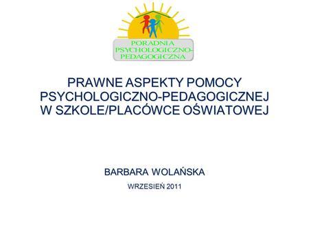PRAWNE ASPEKTY POMOCY PSYCHOLOGICZNO-PEDAGOGICZNEJ W SZKOLE/PLACÓWCE OŚWIATOWEJ BARBARA WOLAŃSKA WRZESIEŃ 2011.