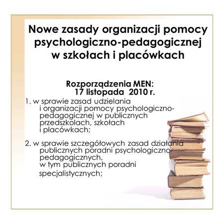Nowe zasady organizacji pomocy psychologiczno-pedagogicznej w szkołach i placówkach Rozporządzenia MEN: 17 listopada 2010 r. 1. w sprawie zasad udzielania.