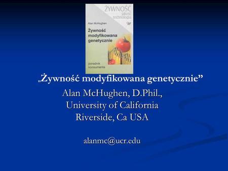 Alan McHughen, D.Phil., University of California Riverside, Ca USA Żywność modyfikowana genetycznie.