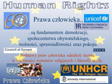 Prawa człowieka....są fundamentem demokracji, społeczeństwa obywatelskiego, wolności, sprawiedliwości oraz pokoju. Podstawy praw człowieka odnaleźć można.