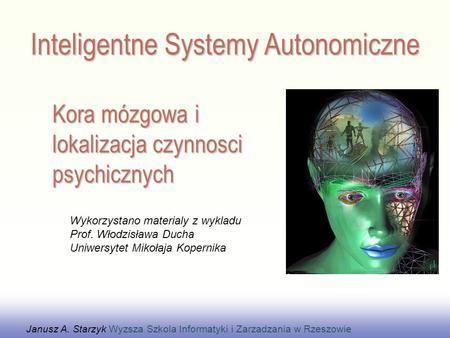 Kora mózgowa i lokalizacja czynnosci psychicznych Janusz A. Starzyk Wyzsza Szkola Informatyki i Zarzadzania w Rzeszowie Wykorzystano materialy z wykladu.
