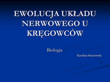 EWOLUCJA UKŁADU NERWOWEGO U KRĘGOWCÓW Biologia Karolina Iwanowska.
