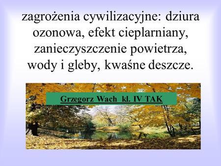 zagrożenia cywilizacyjne: dziura ozonowa, efekt cieplarniany, zanieczyszczenie powietrza, wody i gleby, kwaśne deszcze. Grzegorz Wach kl. IV TAK.