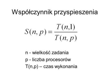 Współczynnik przyspieszenia n - wielkość zadania p - liczba procesorów T(n,p) – czas wykonania.