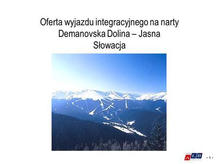 - 1 - Oferta wyjazdu integracyjnego na narty Demanovska Dolina – Jasna Słowacja.