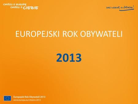 EUROPEJSKI ROK OBYWATELI 2013. Prawa Obywatela Unii Europejskiej Prawo do swobodnego poruszania się i przebywania na terytorium wszystkich państw należących.
