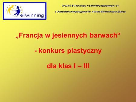 Francja w jesiennych barwach - konkurs plastyczny dla klas I – III Tydzień E-Twinningu w Szkole Podstawowej nr 14 z Oddziałami Integracyjnymi im. Adama.
