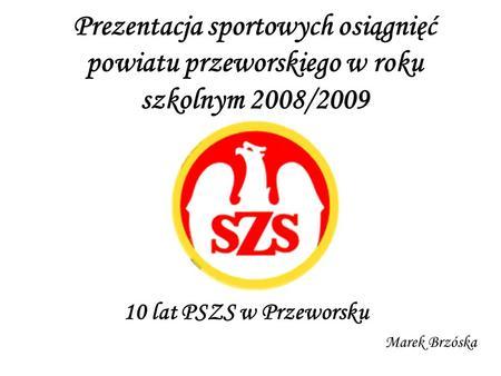 Prezentacja sportowych osiągnięć powiatu przeworskiego w roku szkolnym 2008/2009 10 lat PSZS w Przeworsku Marek Brzóska.