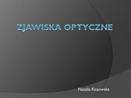 Natalia Kosowska. ŚWIATŁO Światło - pojęcie to ma inne znaczenie potoczne i w nauce. Potocznie nazywa się tak widzialną część promieniowania elektromagnetycznego,