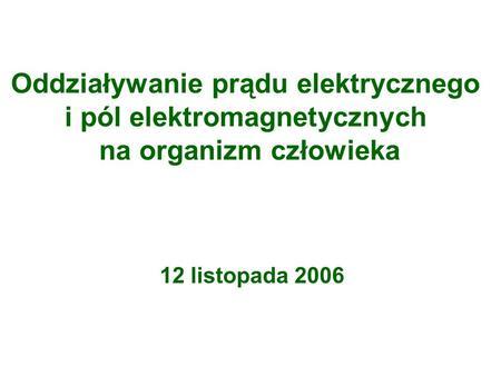 Oddziaływanie prądu elektrycznego i pól elektromagnetycznych na organizm człowieka 12 listopada 2006.