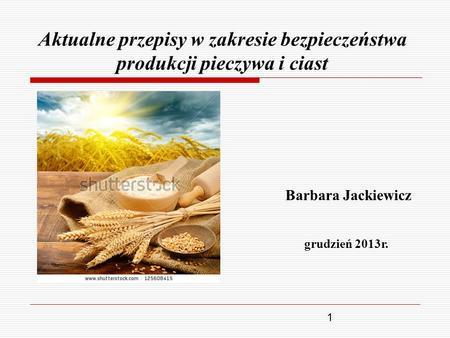 1 Aktualne przepisy w zakresie bezpieczeństwa produkcji pieczywa i ciast Barbara Jackiewicz grudzień 2013r.