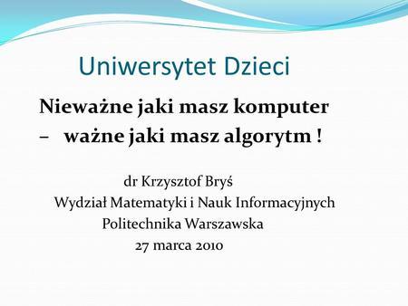 Uniwersytet Dzieci Nieważne jaki masz komputer – ważne jaki masz algorytm ! dr Krzysztof Bryś Wydział Matematyki i Nauk Informacyjnych Politechnika Warszawska.