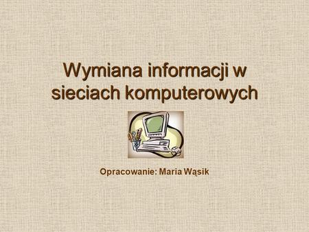 Wymiana informacji w sieciach komputerowych Opracowanie: Maria Wąsik.