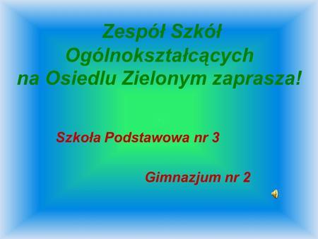 Zespół Szkół Ogólnokształcących na Osiedlu Zielonym zaprasza! Szkoła Podstawowa nr 3 Gimnazjum nr 2.