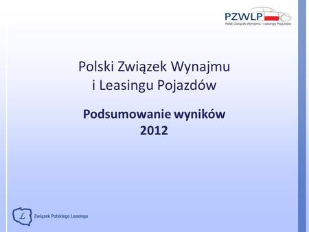 Polski Związek Wynajmu i Leasingu Pojazdów Podsumowanie wyników 2012.