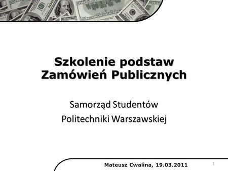Szkolenie podstaw Zamówień Publicznych Samorząd Studentów Politechniki Warszawskiej Mateusz Cwalina, 19.03.2011 1.