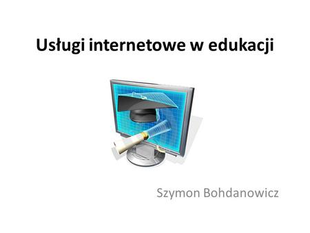 Usługi internetowe w edukacji Szymon Bohdanowicz.