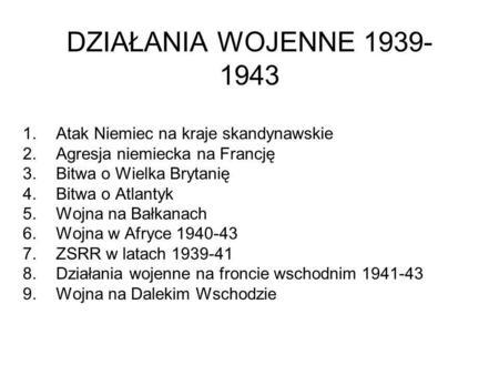 DZIAŁANIA WOJENNE 1939- 1943 1.Atak Niemiec na kraje skandynawskie 2.Agresja niemiecka na Francję 3.Bitwa o Wielka Brytanię 4.Bitwa o Atlantyk 5.Wojna.