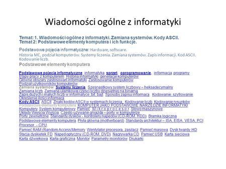 Wiadomości ogólne z informatyki Temat: 1. Wiadomości ogólne z informatyki. Zamiana systemów. Kody ASCII. Temat 2: Podstawowe elementy komputera i ich funkcje.